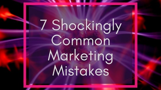 Shockingly Common Marketing Mistakes
