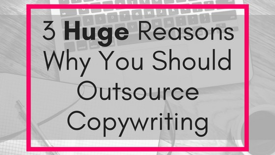 3 HUGE Reasons Why You Should Outsource Copywriting